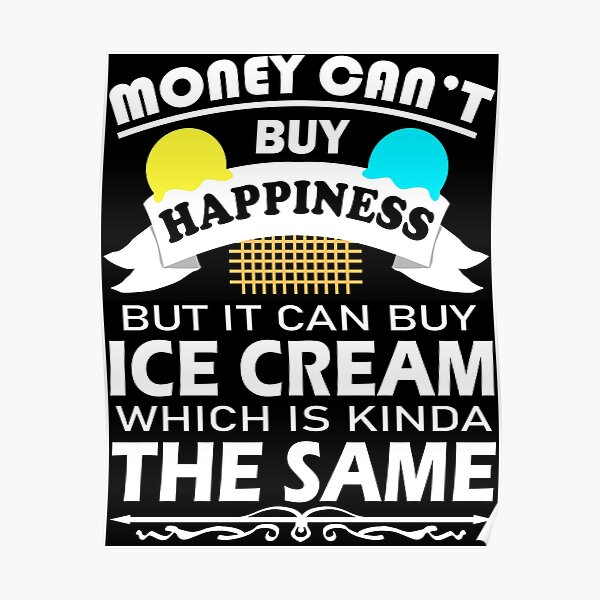 Money Can't Buy Happiness But It Can Buy Ice Cream Funny  Poster