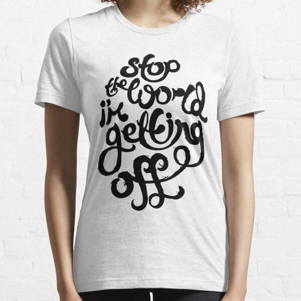 Stop The World I'm Getting Off Essential T-Shirt