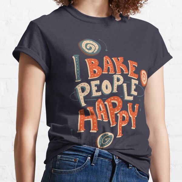 I Bake People Happy Classic T-Shirt