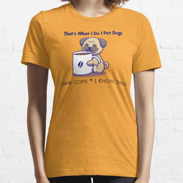 That's What I Do I Pet Dogs I Drink coffe & I Know Things Essential T-Shirt
