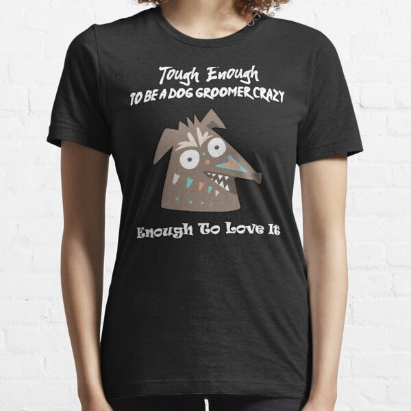 Tough Enough To Be A Dog Groomer Crazy Enough To Love It Essential T-Shirt