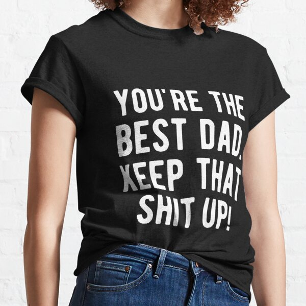 You're The Best Dad Ever Keep That Shit Up Classic T-Shirt
