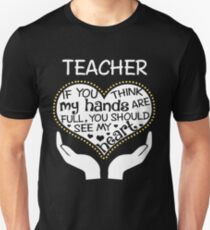 Heart Of A Teacher. If You Think My Hands Are Full, You Should See My Heart. T-Shirt