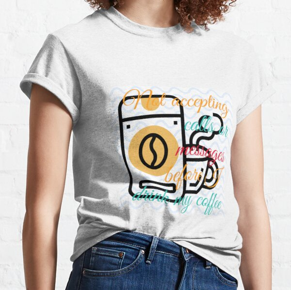 Not accepting calls or messages before i drink m coffee Classic T-Shirt