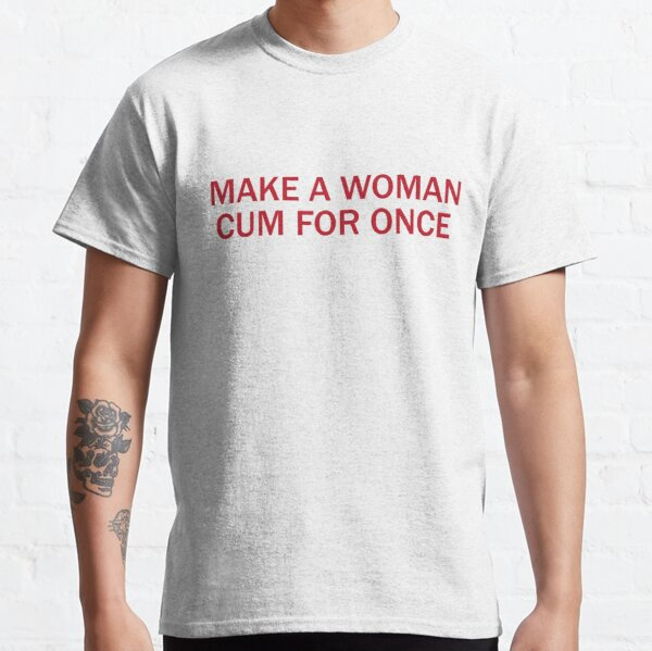 MAKE A WOMAN CUM FOR ONCE, FUNNY GIFT Classic T-Shirt