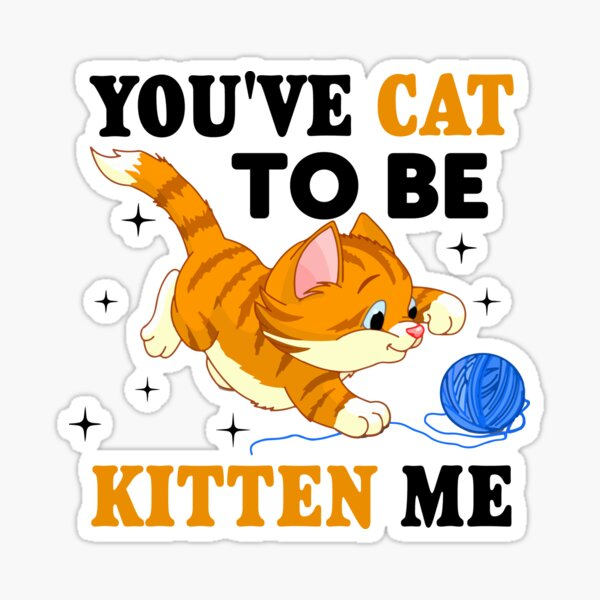 You've Cat To Be Kitten Me Sticker