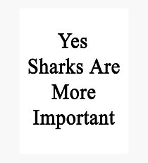 Yes Sharks Are More Important Photographic Print