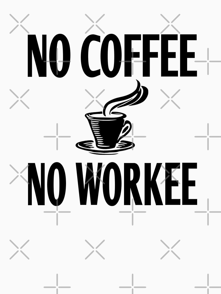 No Coffee No Workee by coolfuntees