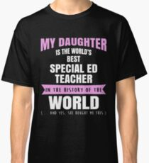 My Daughter Is The World's Best Special Ed Teacher. Awesome Gift For Mom. Classic T-Shirt