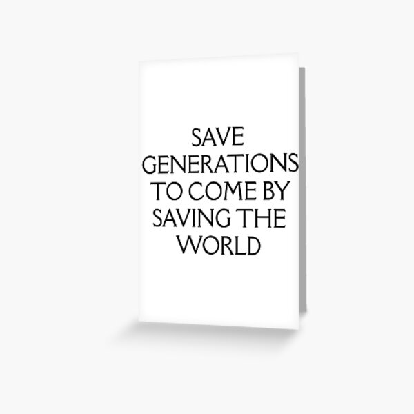 Save Generations To Come By Saving The World Greeting Card