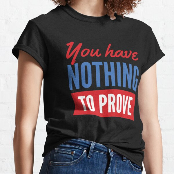 You Have Nothing to Prove Classic T-Shirt