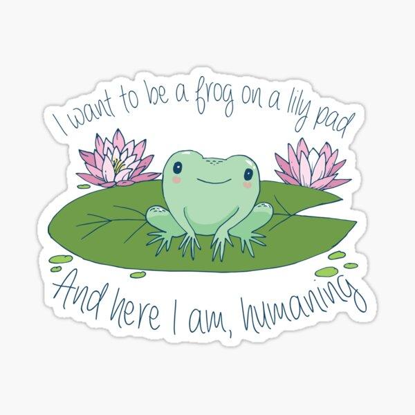 I want to be a frog on a lily pad, and here I am, humaning  Sticker