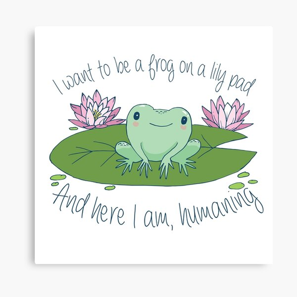 I want to be a frog on a lily pad, and here I am, humaning  Canvas Print