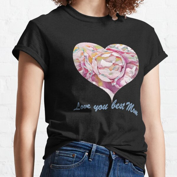 Love you best mom, happy mothers day Classic T-Shirt