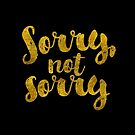 Sorry, Not Sorry - Faux Gold Foil by hattieandjane