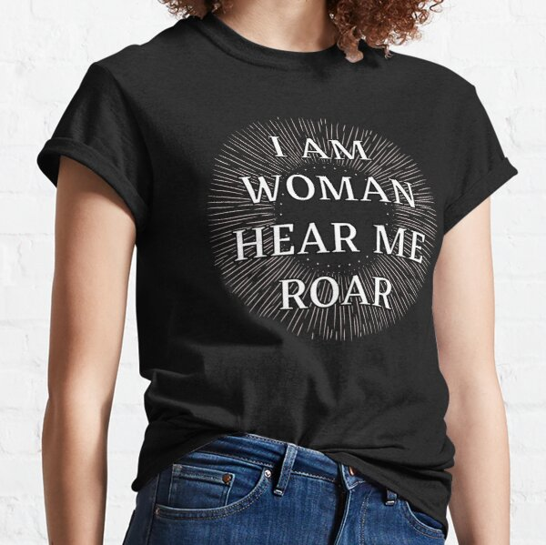 I Am Woman Hear Me Roar Classic T-Shirt