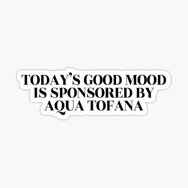 Today's good mood is sponsored by Aqua Tofana  Sticker