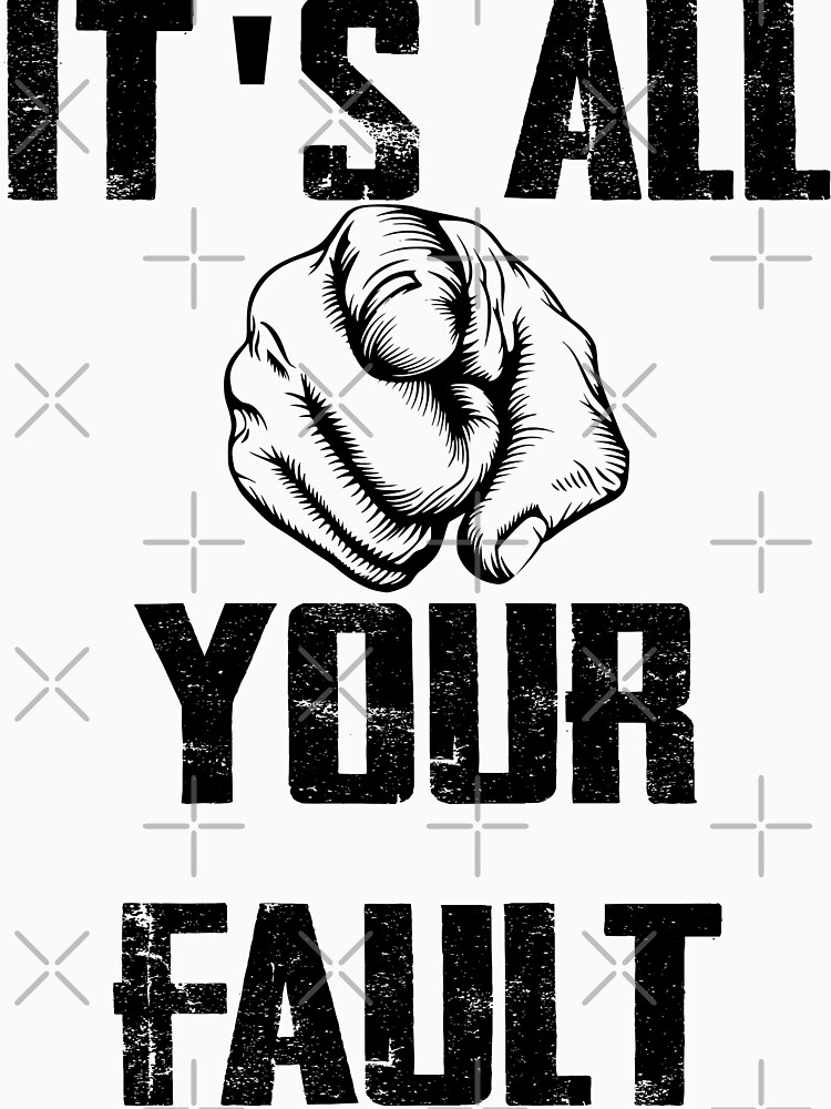 its your fault, its all your falult by MickyDeeTees