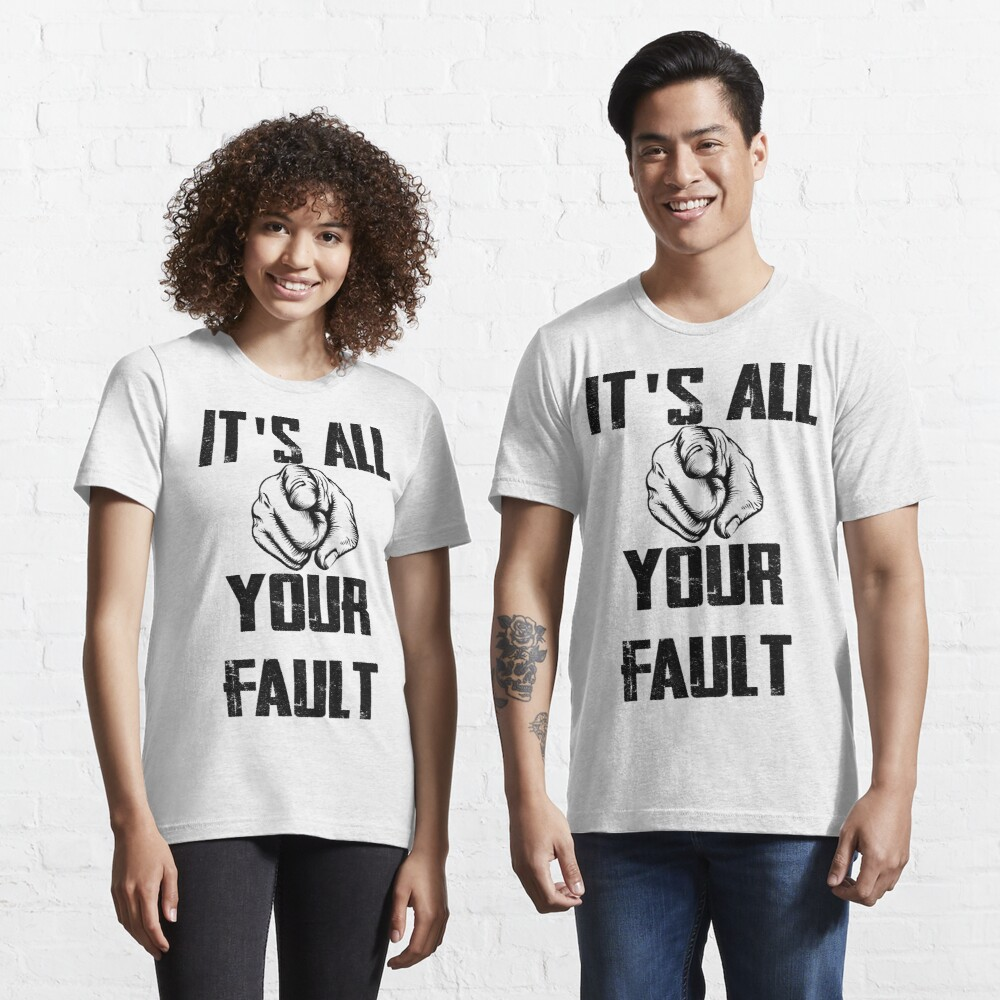 its your fault, its all your falult Essential T-Shirt