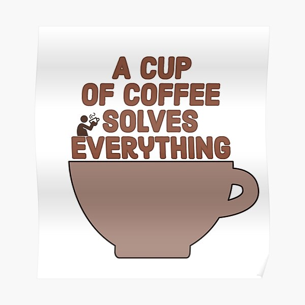 A Cup of Coffee Solves Everything Poster