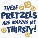 These Pretzels are Making Me Thirsty by DetourShirts