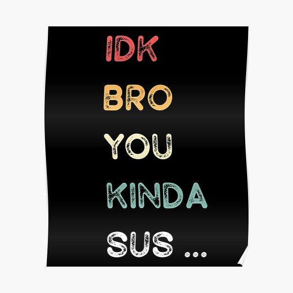 IDK Bro You Kinda Sus Game Us Sus  Poster