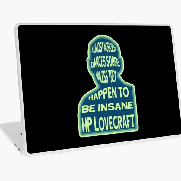 HP Lovecraft - Almost nobody dances sober, unless they happen to be insane. Laptop Skin