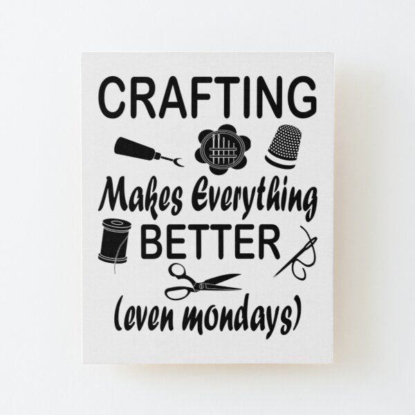 Crafting Makes Everything Better even Mondays Wood Mounted Print