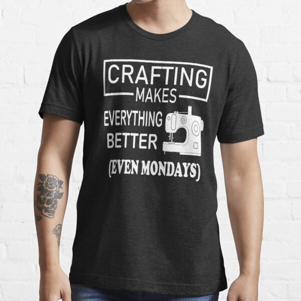 Crafting Makes Everything Better even Mondays Essential T-Shirt