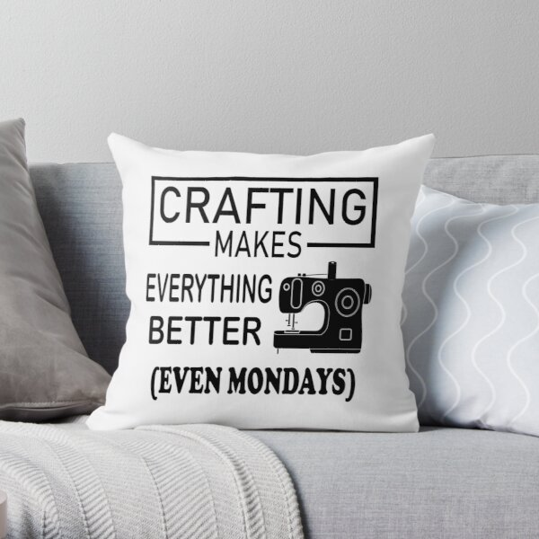 Crafting Makes Everything Better even Mondays Throw Pillow