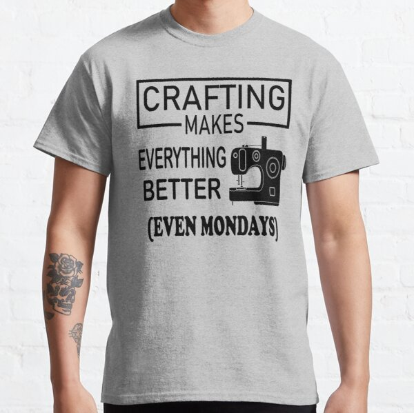 Crafting Makes Everything Better even Mondays Classic T-Shirt