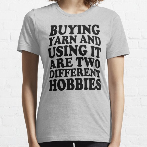 buying yarn and using it are two different hobbies Essential T-Shirt