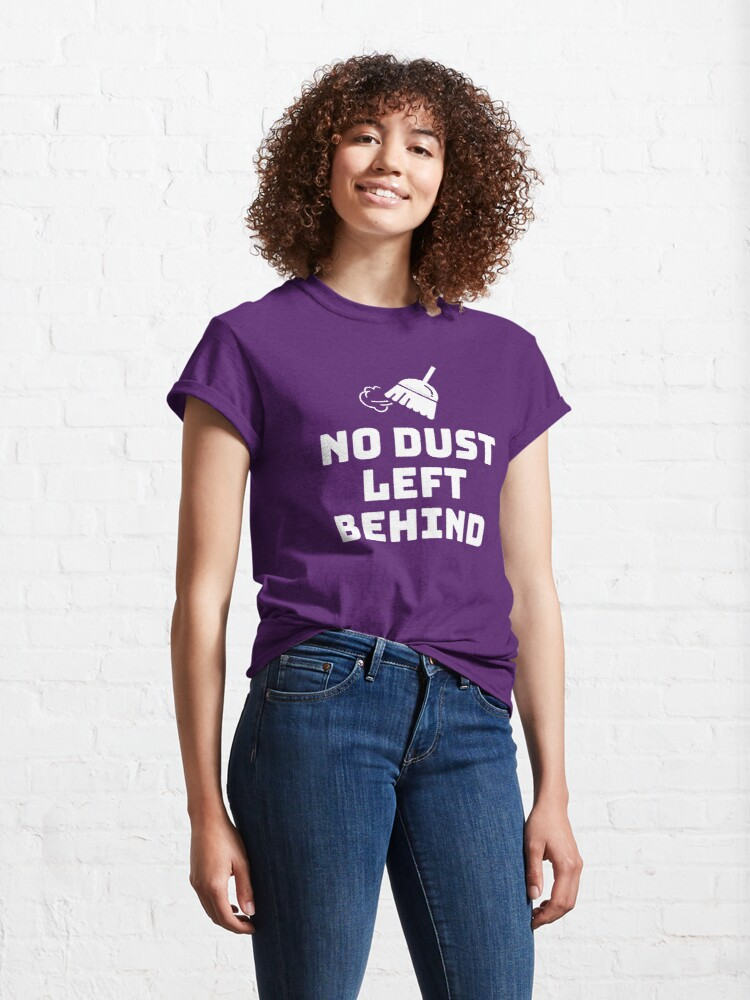 Alternate view of No Dust Left Behind Fun Cleaning Lady Gifts Classic T-Shirt