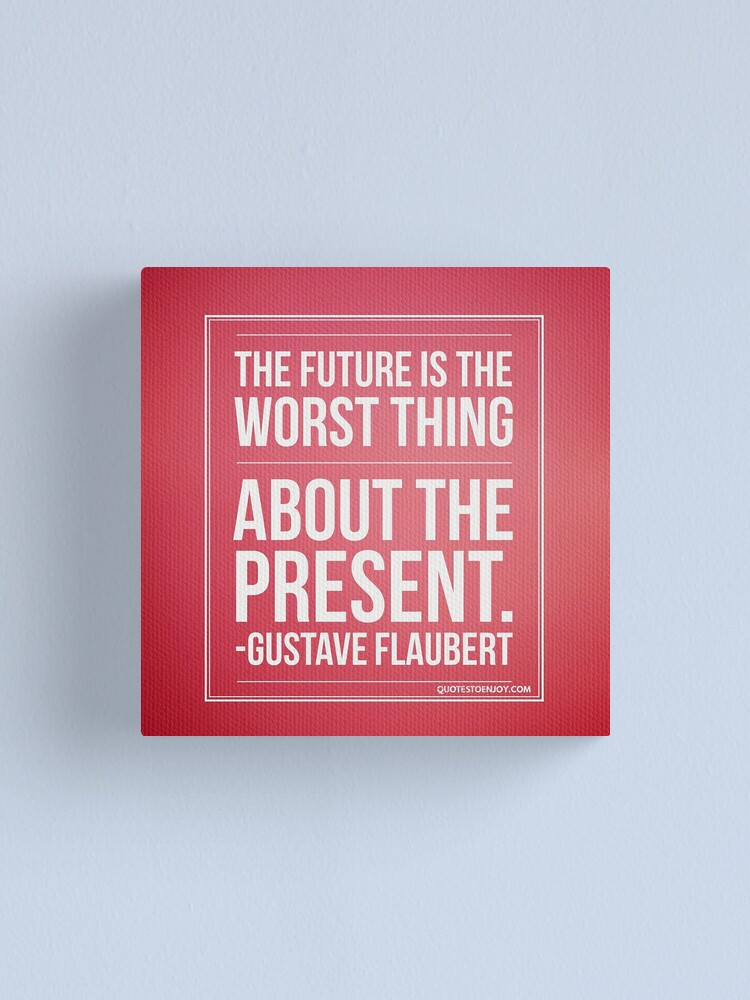 Alternate view of The future is the worst thing about the present. - Gustave Flaubert Canvas Print