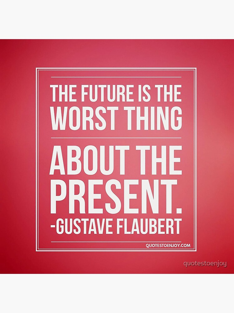 The future is the worst thing about the present. - Gustave Flaubert by quotestoenjoy