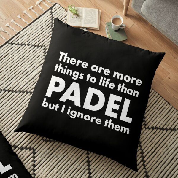 There are more things to life than padel but I ignore them Floor Pillow