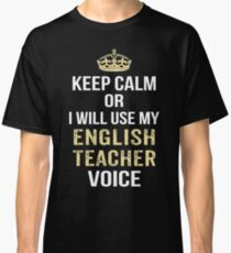Keep Calm Or I Will Use My English Teacher Voice. Funny Gift Classic T-Shirt