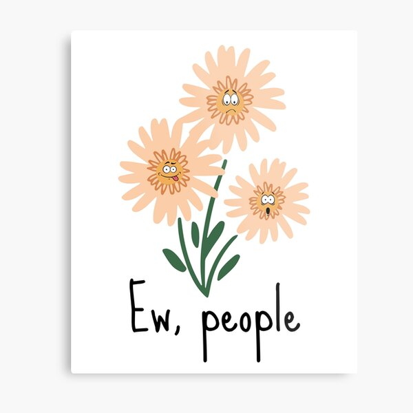 Ew, People Design. Features 3 Orange Flowers With Irritated Faces and The Phrase Ew, People underneath Metal Print