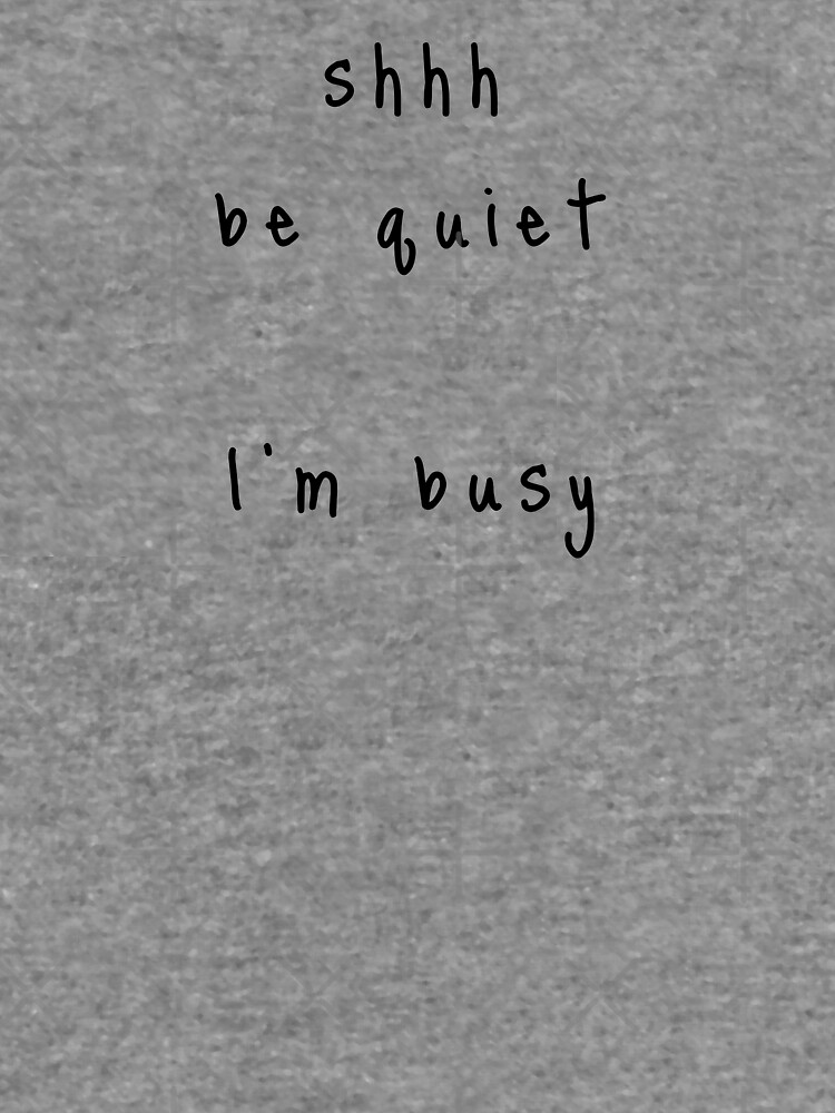shhh be quiet I'm busy v1 - BLACK font by ahmadwehbeMerch