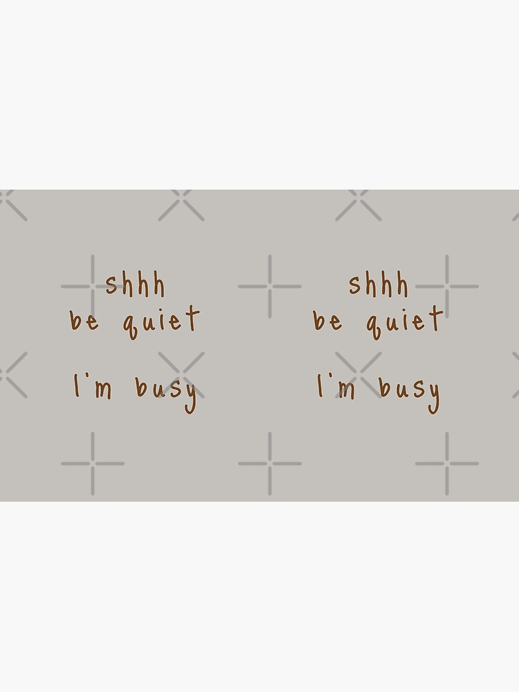shhh be quiet I'm busy v1 - BROWN font by ahmadwehbeMerch
