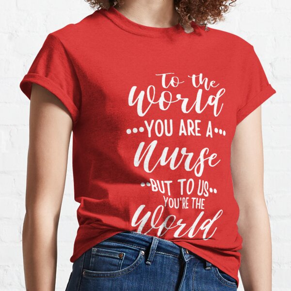 To The World You Are A Nurse But To Us You Are The World funny nursing gift ideas for graduation Classic T-Shirt