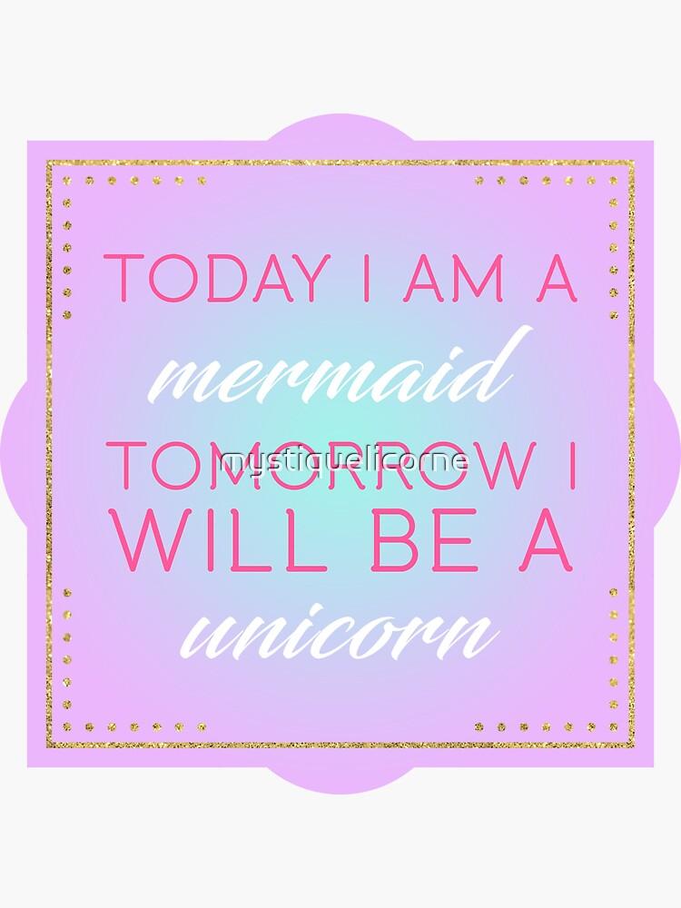 Today I Am A Mermaid Tomorrow I Will Be A Unicorn by mystiquelicorne