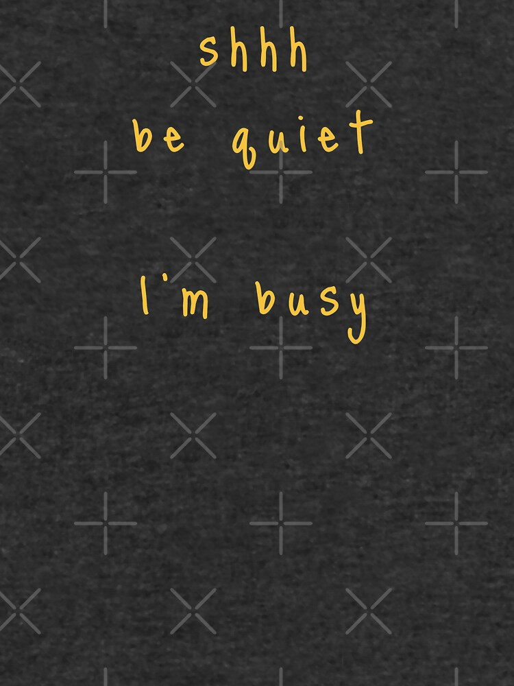 shhh be quiet I'm busy v1 - GOLD font by ahmadwehbeMerch