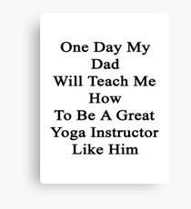 One Day My Dad Will Teach Me How To Be A Great Yoga Instructor Like Him  Canvas Print