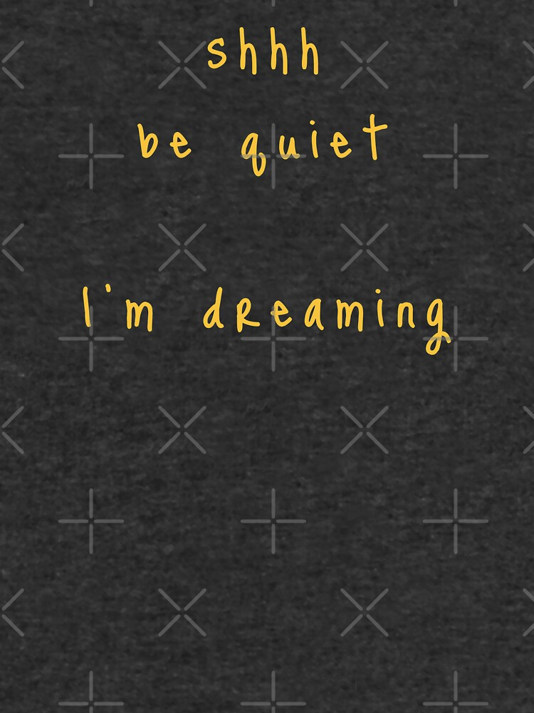 shhh be quiet I'm dreaming v1 - GOLD font by ahmadwehbeMerch