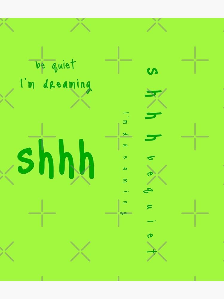 shhh be quiet I'm dreaming v1 - GREEN font by ahmadwehbeMerch