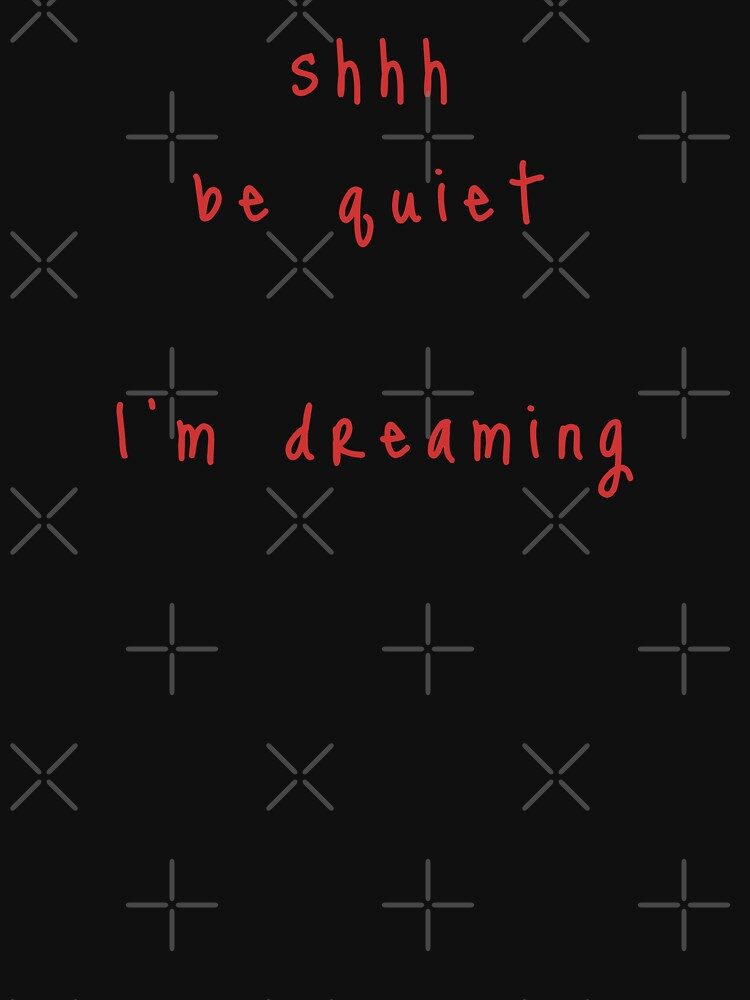 shhh be quiet I'm dreaming v1 - RED font by ahmadwehbeMerch