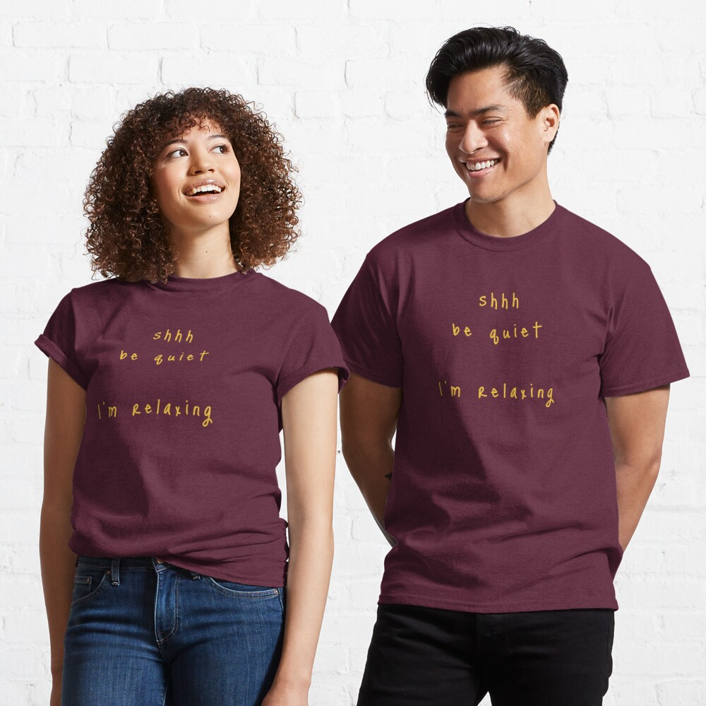shhh be quiet I'm relaxing v1 - GOLD font Classic T-Shirt