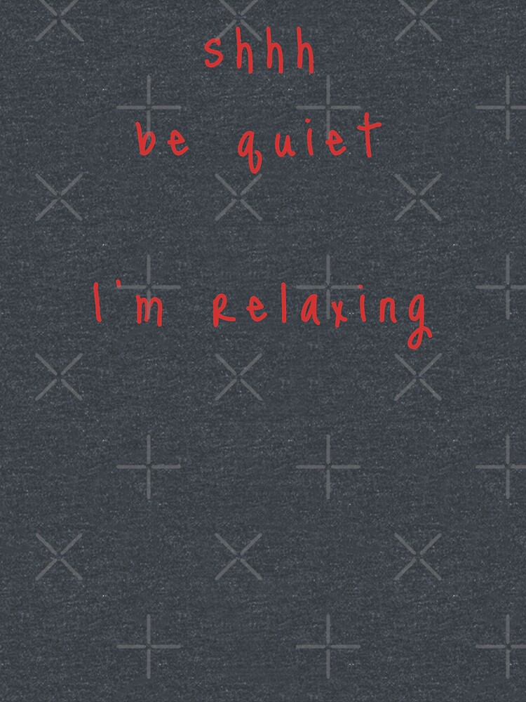 shhh be quiet I'm relaxing v1 - RED font by ahmadwehbeMerch