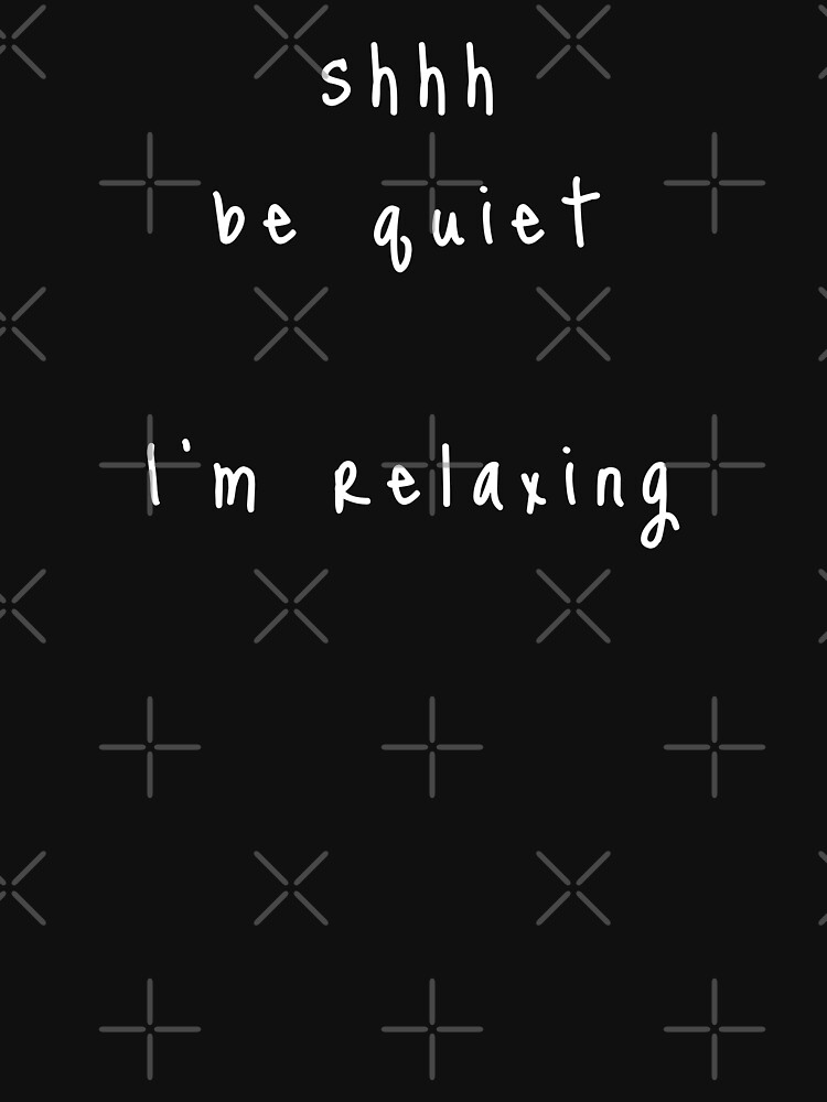 shhh be quiet I'm relaxing v1 - WHITE font by ahmadwehbeMerch
